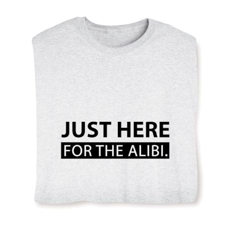 Just Here For The Alibi. Shirts