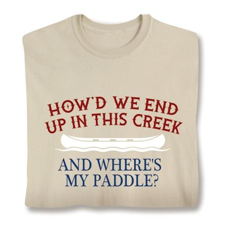 How'd We End Up In This Creek And Where's My Paddle? T-Shirts