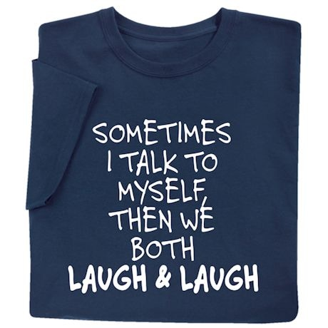 Sometimes I Talk To Myself. Then We Both Laugh and Laugh Shirts