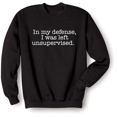 """""""In My Defense, I Was Left Unsupervised"""" Funny Shirts"""