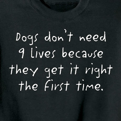 DOGS DON'T NEED 9 LIVES BECAUSE THEY GET IT RIGHT THE FIRST TIME T-SHIRT