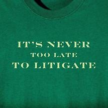 IT'S NEVER TOO LATE TO LITIGATE SHIRT