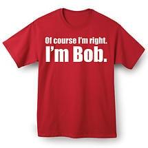 I'm Right I'm Bob T Shirt