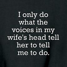 I ONLY DO WHAT THE VOICES IN MY WIFE'S HEAD TELL ME TO DO SHIRT