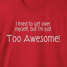 I TRIED TO GET OVER MYSELF BUT I'M TOO AWESOME SHIRT