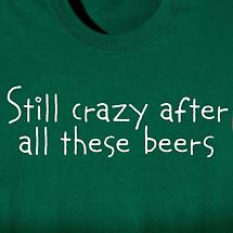 STILL CRAZY AFTER ALL THESE BEERS SHIRT