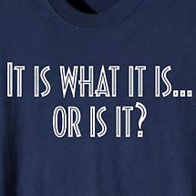 IT IS WHAT IT IS...OR IS IT SHIRT