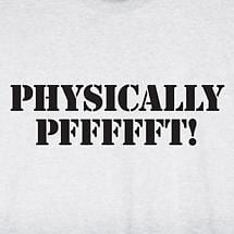 PHYSICALLY PFFFFFT! SHIRT