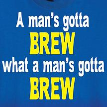A MAN'S GOTTA BREW SHIRT
