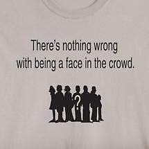 THERE'S NOTHING WRONG WITH BEING A FACE IN THE CROWD SHIRT