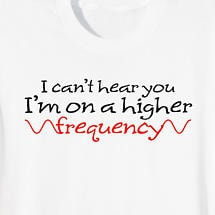 I CAN'T HEAR YOU I'M ON A HIGHER FREQUENCY SHIRT