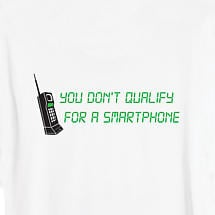 YOU DON'T QUALIFY FOR A SMARTPHONE SHIRT