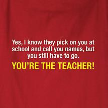 YES, I KNOW THEY PICK ON YOU... YOU'RE THE TEACHER! SHIRT
