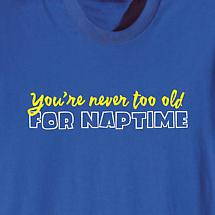 YOU'RE NEVER TOO OLD FOR NAPTIME SHIRT