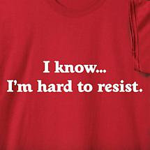 I KNOW... I'M HARD TO RESIST SHIRT