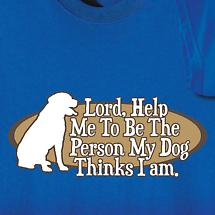 LORD HELP ME TO BE THE PERSON MY DOG THINKS I AM SHIRT