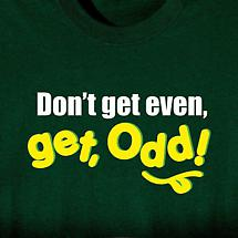 DON'T GET EVEN, GET ODD! SHIRT