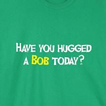 HAVE YOU HUGGED A BOB TODAY SHIRT