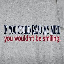 IF YOU COULD READ MY MIND YOU WOULDN'T BE SMILING SHIRT