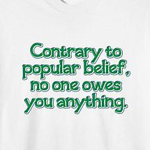 CONTRARY TO POPULAR BELIEF, NO ONE OWES YOU ANYTHING SHIRT