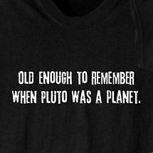 OLD ENOUGH TO REMEMBER WHEN PLUTO WAS A PLANET SHIRT