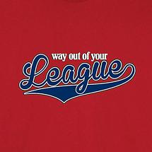 WAY OUT OF YOUR LEAGUE SHIRT