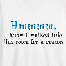 HMMMM, I KNOW I WALKED INTO THIS ROOM FOR A REASON SHIRT