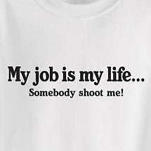 MY JOB IS MY LIFE... SOMEBODY SHOOT ME SHIRT