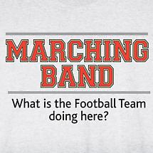 MARCHING BAND - WHAT IS THE FOOTBALL TEAM DOING HERE? SHIRT