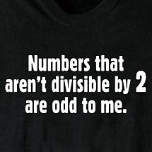 NUMBERS THAT AREN'T DIVISIBLE BY 2 ARE ODD TO ME SHIRT