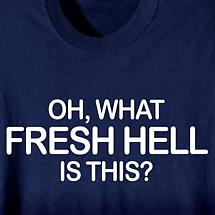 OH, WHAT FRESH HELL IS THIS? SHIRT