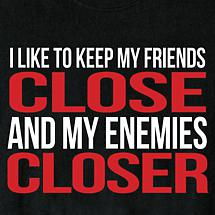 I LIKE TO KEEP MY FRIENDS CLOSE SHIRT