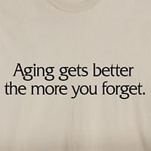 AGING GETS BETTER THE MORE YOU FORGET SHIRT