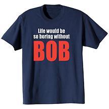 Life Would Be So Boring Without Bob Shirt