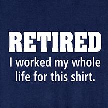 Retired I Worked My Whole Life For This Shirt T-Shirt