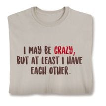 I May Be Crazy, But At Least I Have Each Other. Shirts