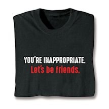 You're Inappropriate. Let's Be Friends. Shirts