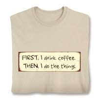 First, I Drink Coffee. Then, I Do The Things. Shirts