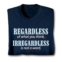 Regardless Of What You Think, Irregardless Is Not A Word. Shirts