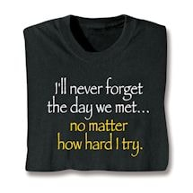 I'll Never Forget The Day We Met… No Matter How Hard I Try. Shirts