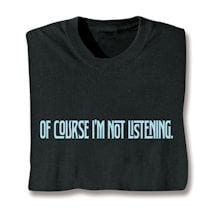 Of Course I'm Not Listening Shirts