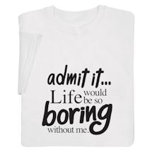 Life Would Be Too Boring Without Me T-Shirts